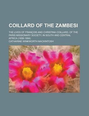 Coillard of the Zambesi; The Lives of Francois and Christina Coillard, of the Paris Missionary Society, in South and Central Africa (1858-1904)