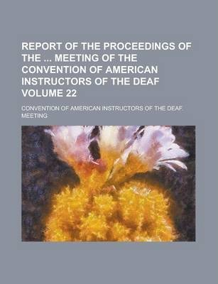 Report of the Proceedings of the Meeting of the Convention of American Instructors of the Deaf Volume 22