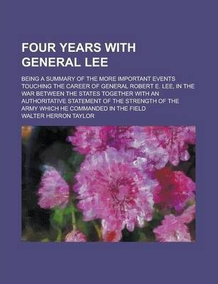 Four Years with General Lee; Being a Summary of the More Important Events Touching the Career of General Robert E. Lee, in the War Between the States Together with an Authoritative Statement of the Strength of the Army Which He Commanded