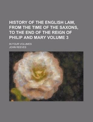 History of the English Law, from the Time of the Saxons, to the End of the Reign of Philip and Mary; In Four Volumes Volume 3