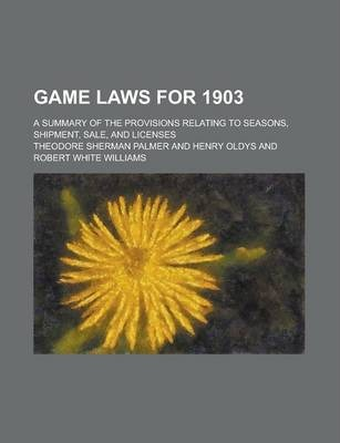 Game Laws for 1903; A Summary of the Provisions Relating to Seasons, Shipment, Sale, and Licenses