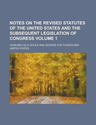 Notes on the Revised Statutes of the United States and the Subsequent Legislation of Congress Volume 1