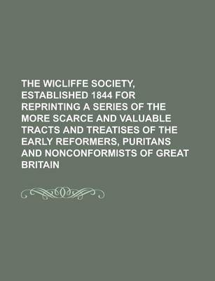 The Wicliffe Society, Established 1844 for Reprinting a Series of the More Scarce and Valuable Tracts and Treatises of the Early Reformers, Puritans and Nonconformists of Great Britain