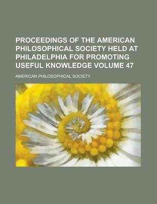 Proceedings of the American Philosophical Society Held at Philadelphia for Promoting Useful Knowledge Volume 47