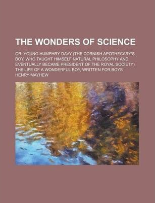 The Wonders of Science; Or, Young Humphry Davy (the Cornish Apothecary's Boy, Who Taught Himself Natural Philosophy and Eventually Became President of the Royal Society). the Life of a Wonderful Boy, Written for Boys