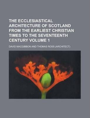 The Ecclesiastical Architecture of Scotland from the Earliest Christian Times to the Seventeenth Century Volume 1