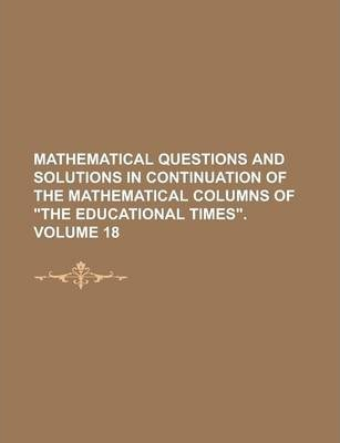 """Mathematical Questions and Solutions in Continuation of the Mathematical Columns of """"The Educational Times"""" Volume 18"""