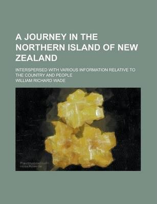 A Journey in the Northern Island of New Zealand; Interspersed with Various Information Relative to the Country and People