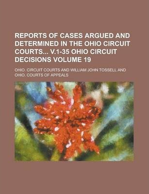 Reports of Cases Argued and Determined in the Ohio Circuit Courts V.1-35 Ohio Circuit Decisions Volume 19