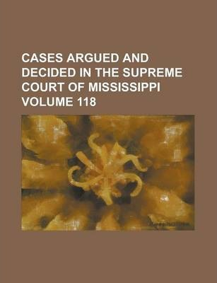 Cases Argued and Decided in the Supreme Court of Mississippi Volume 118