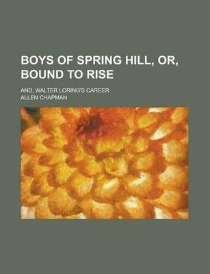 Boys of Spring Hill, Or, Bound to Rise; And, Walter Loring's Career