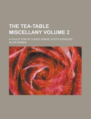The Tea-Table Miscellany; A Collection of Choice Songs, Scots & English Volume 2