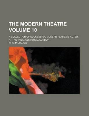 The Modern Theatre; A Collection of Successful Modern Plays, as Acted at the Theatres Royal, London Volume 10