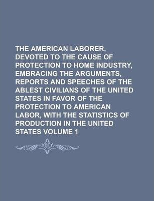 The American Laborer, Devoted to the Cause of Protection to Home Industry, Embracing the Arguments, Reports and Speeches of the Ablest Civilians of the United States in Favor of the Protection to American Labor, with the Volume 1