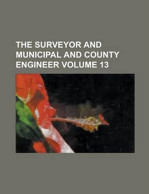 The Surveyor and Municipal and County Engineer Volume 13