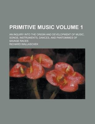 Primitive Music; An Inquiry Into the Origin and Development of Music, Songs, Instruments, Dances, and Pantomimes of Savage Races Volume 1