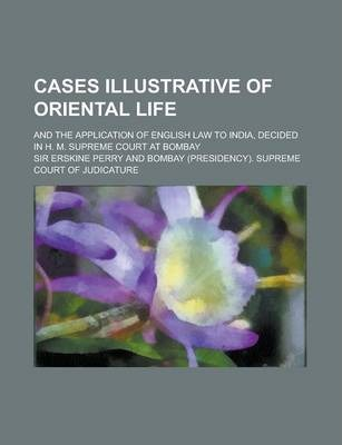 Cases Illustrative of Oriental Life; And the Application of English Law to India, Decided in H. M. Supreme Court at Bombay