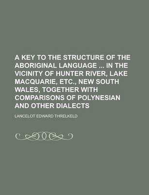 A Key to the Structure of the Aboriginal Language in the Vicinity of Hunter River, Lake Macquarie, Etc., New South Wales, Together with Comparisons of Polynesian and Other Dialects