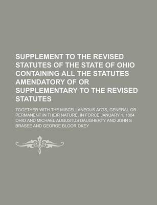 Supplement to the Revised Statutes of the State of Ohio Containing All the Statutes Amendatory of or Supplementary to the Revised Statutes; Together with the Miscellaneous Acts, General or Permanent in Their Nature, in Force January 1, 1884