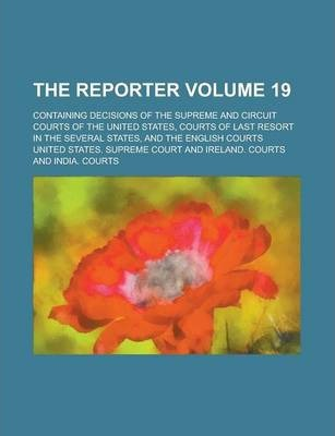 The Reporter; Containing Decisions of the Supreme and Circuit Courts of the United States, Courts of Last Resort in the Several States, and the English Courts Volume 19