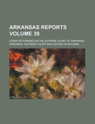 Arkansas Reports; Cases Determined in the Supreme Court of Arkansas Volume 39