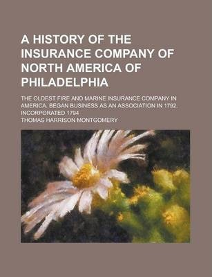 A History of the Insurance Company of North America of Philadelphia; The Oldest Fire and Marine Insurance Company in America. Began Business as an Association in 1792. Incorporated 1794