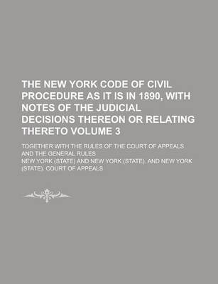 The New York Code of Civil Procedure as It Is in 1890, with Notes of the Judicial Decisions Thereon or Relating Thereto; Together with the Rules of the Court of Appeals and the General Rules Volume 3