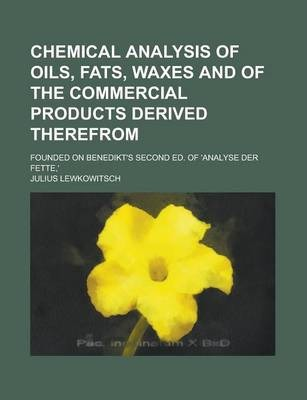 Chemical Analysis of Oils, Fats, Waxes and of the Commercial Products Derived Therefrom; Founded on Benedikt's Second Ed. of 'Analyse Der Fette, '