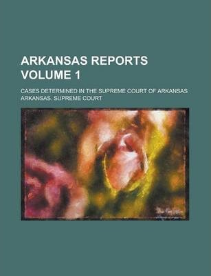 Arkansas Reports; Cases Determined in the Supreme Court of Arkansas Volume 1