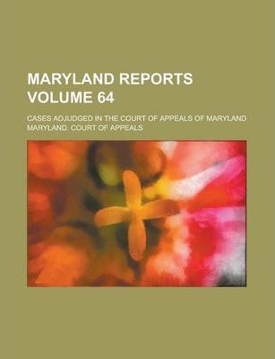 Maryland Reports; Cases Adjudged in the Court of Appeals of Maryland Volume 64