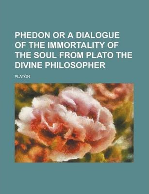 Phedon or a Dialogue of the Immortality of the Soul from Plato the Divine Philosopher