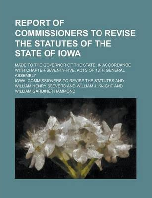 Report of Commissioners to Revise the Statutes of the State of Iowa; Made to the Governor of the State, in Accordance with Chapter Seventy-Five, Acts of 13th General Assembly