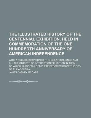 The Illustrated History of the Centennial Exhibition, Held in Commemoration of the One Hundredth Anniversary of American Independence; With a Full Description of the Great Buildings and All the Objects of Interest on Exhibition in Them