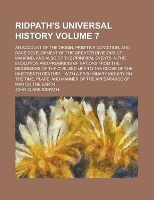 Ridpath's Universal History; An Account of the Origin, Primitive Condition, and Race Development of the Greater Divisions of Mankind, and Also of the Principal Events in the Evolution and Progress of Nations from the Beginnings Volume 7