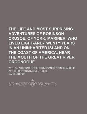 The Life and Most Surprising Adventures of Robinson Crusoe, of York, Mariner, Who Lived Eight-And-Twenty Years in an Uninhabited Island on the Coast of America, Near the Mouth of the Great River Oroonoque; With an Account of His
