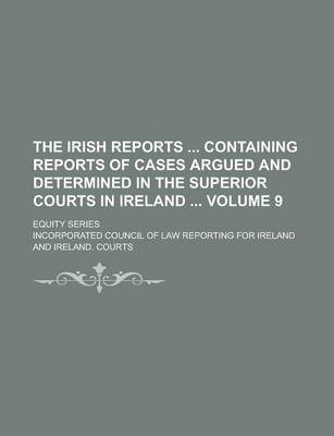 The Irish Reports Containing Reports of Cases Argued and Determined in the Superior Courts in Ireland; Equity Series Volume 9