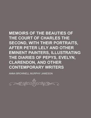 Memoirs of the Beauties of the Court of Charles the Second, with Their Portraits, After Peter Lely and Other Eminent Painters, Illustrating the Diaries of Pepys, Evelyn, Clarendon, and Other Contemporary Writers