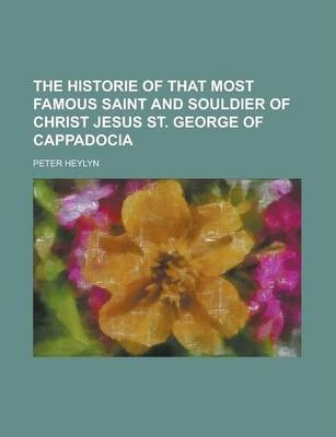 The Historie of That Most Famous Saint and Souldier of Christ Jesus St. George of Cappadocia