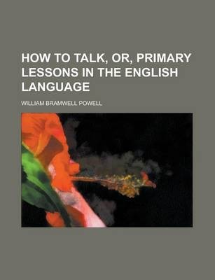 How to Talk, Or, Primary Lessons in the English Language