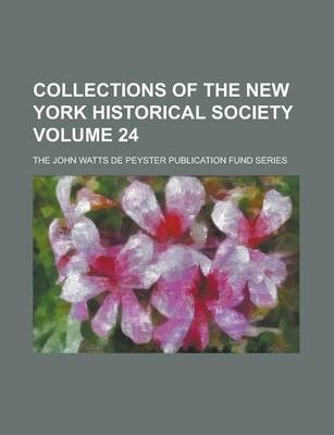 Collections of the New York Historical Society; The John Watts de Peyster Publication Fund Series Volume 24