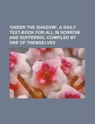 'Under the Shadow', a Daily Text-Book for All in Sorrow and Suffering, Compiled by One of Themselves