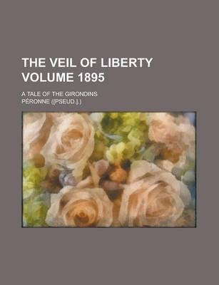 The Veil of Liberty; A Tale of the Girondins Volume 1895