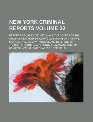 New York Criminal Reports; Reports of Cases Decided in All the Courts of the State of New York Involving Questions of Criminal Law and Practice, with Notes and References Volume 22