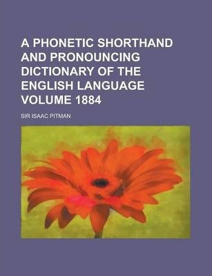 A Phonetic Shorthand and Pronouncing Dictionary of the English Language Volume 1884