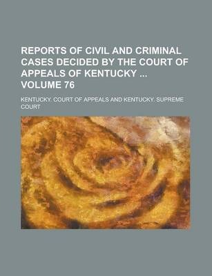 Reports of Civil and Criminal Cases Decided by the Court of Appeals of Kentucky Volume 76