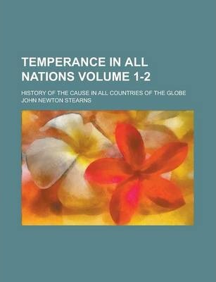 Temperance in All Nations; History of the Cause in All Countries of the Globe Volume 1-2