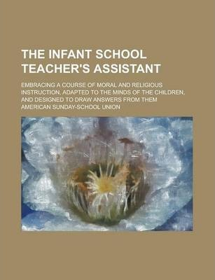 The Infant School Teacher's Assistant; Embracing a Course of Moral and Religious Instruction, Adapted to the Minds of the Children, and Designed to Draw Answers from Them