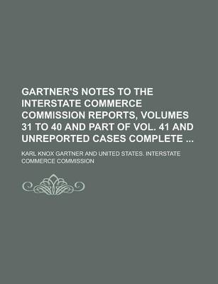 Gartner's Notes to the Interstate Commerce Commission Reports, Volumes 31 to 40 and Part of Vol. 41 and Unreported Cases Complete