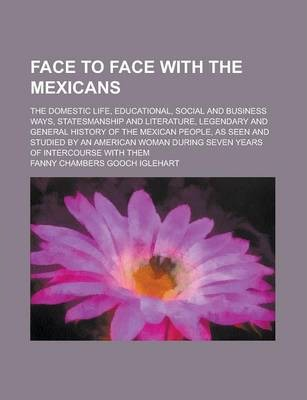 Face to Face with the Mexicans; The Domestic Life, Educational, Social and Business Ways, Statesmanship and Literature, Legendary and General History of the Mexican People, as Seen and Studied by an American Woman During Seven Years of