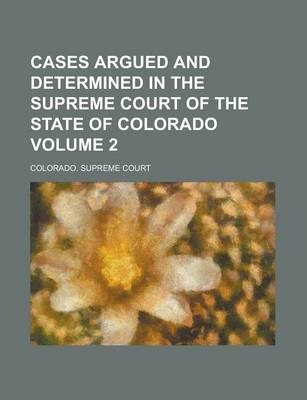 Cases Argued and Determined in the Supreme Court of the State of Colorado Volume 2